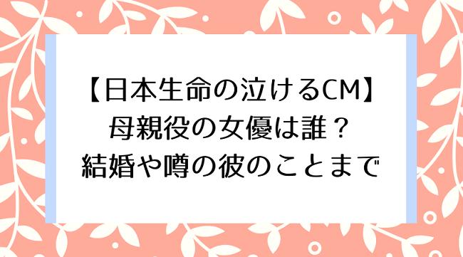【日本生命の泣けるCM】 母親役の女優は誰? 結婚や噂の彼のことまで