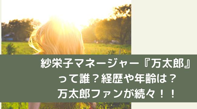 紗栄子マネージャー万太郎 誰 年齢 経歴